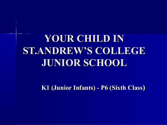 YOUR CHILD INYOUR CHILD IN ST.ANDREW'S COLLEGEST.ANDREW'S COLLEGE JUNIOR SCHOOLJUNIOR SCHOOL K1 (Junior Infants) - P6 (Six...