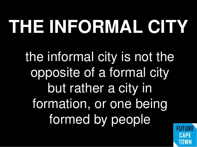 THE INFORMAL CITYthe informal city is not theopposite of a formal citybut rather a city information, or one beingformed by...