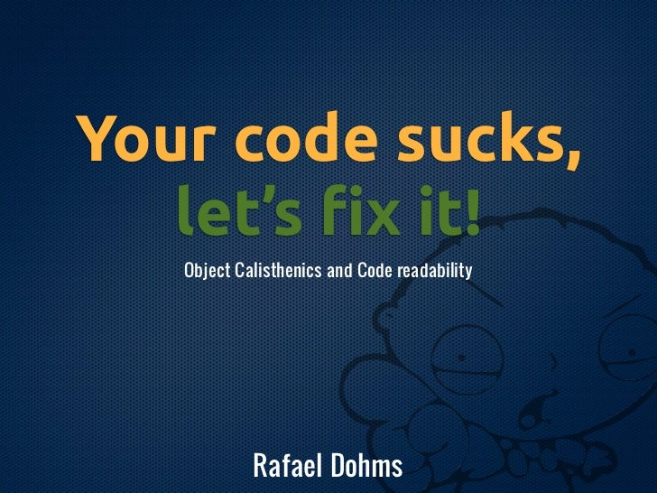 Your code sucks,   let's !x it!   Object Calisthenics and Code readability            Rafael Dohms