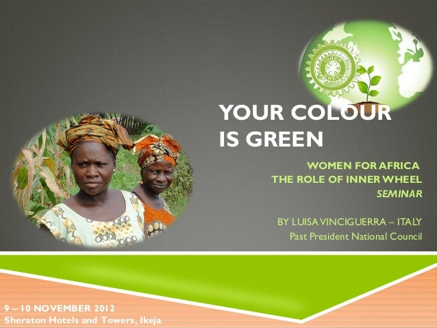 YOUR COLOUR IS GREEN WOMEN FOR AFRICA THE ROLE OF INNER WHEEL SEMINAR BY LUISAVINCIGUERRA – ITALY Past President National ...