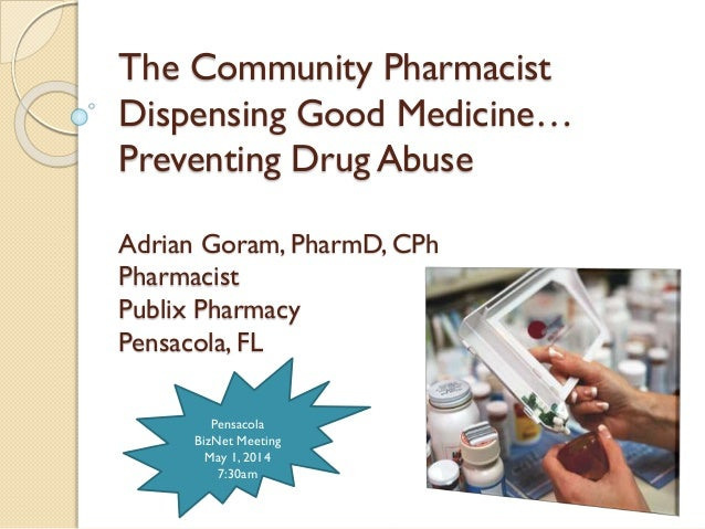 The Community Pharmacist Dispensing Good Medicine… Preventing Drug Abuse Adrian Goram, PharmD, CPh Pharmacist Publix Pharm...