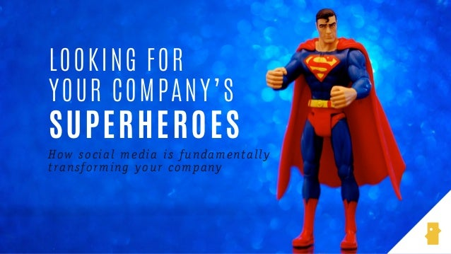 How social media is fundamentally transforming your company LOOKING FOR YOUR COMPANY'S SUPERHEROES