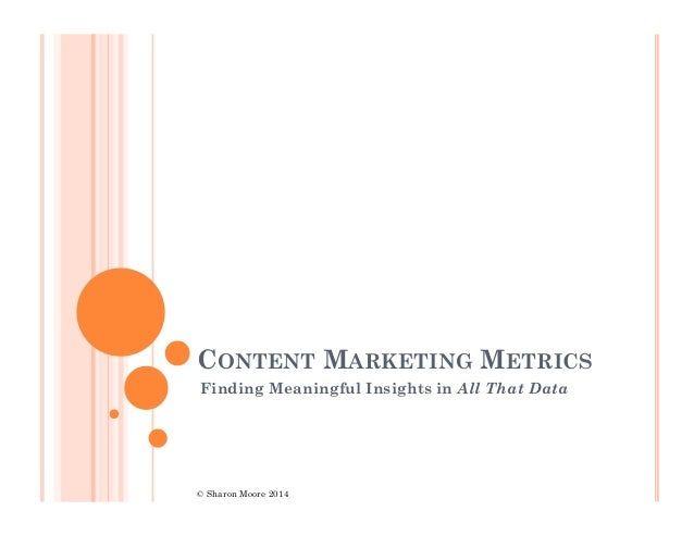 CONTENT MARKETING METRICS Finding Meaningful Insights in All That Data  © Sharon Moore 2014
