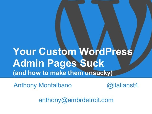 Your Custom WordPressAdmin Pages Suck(and how to make them unsucky)Anthony Montalbano          @italianst4       anthony@a...