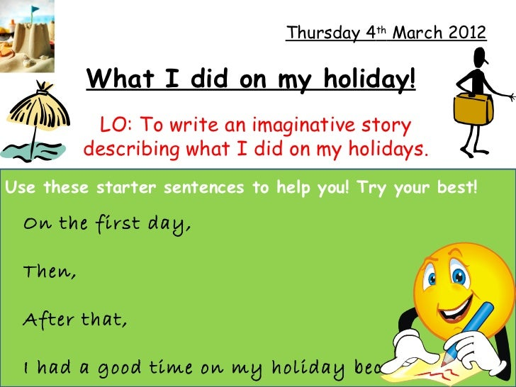 Thursday 4th March 2012          What I did on my holiday!           LO: To write an imaginative story          describing...