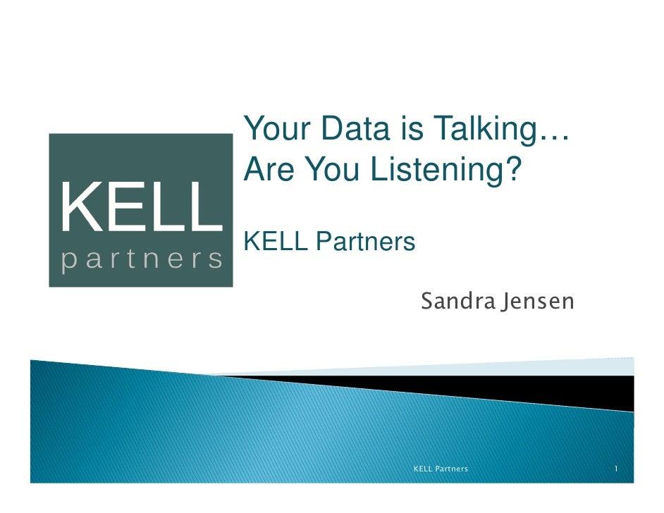 Your Data is Talking…Are You Listening?KELL Partners                Sandra Jensen            KELL Partners       1