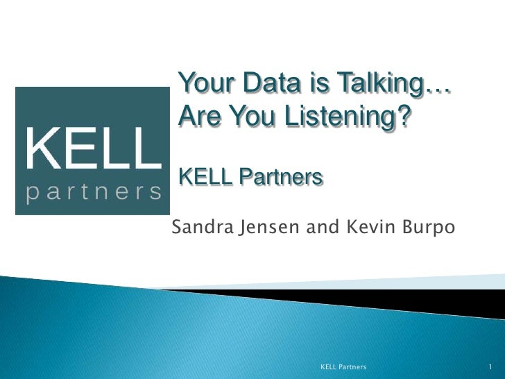 Sandra Jensen and Kevin Burpo<br />KELL Partners<br />1<br />Your Data is Talking… Are You Listening?<br />KELL Partners...