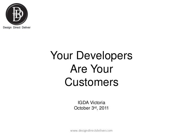 Your Developers Are Your Customers IGDA Victoria October 3rd, 2011  www.designdirectdeliver.com