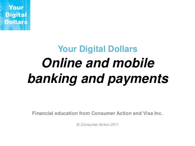Your Digital Dollars  Online and mobile banking and payments Financial education from Consumer Action and Visa Inc. © Cons...