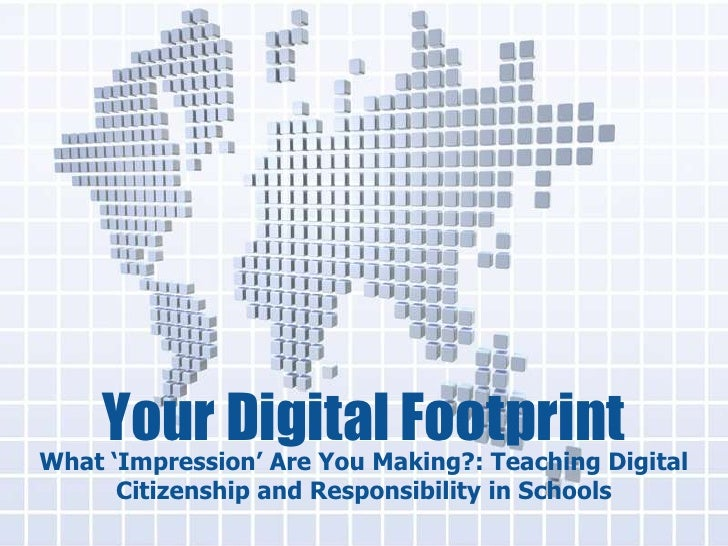 Your Digital FootprintWhat 'Impression' Are You Making?: Teaching Digital      Citizenship and Responsibility in Schools