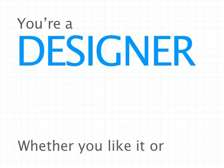 You're aDESIGNERWhether you like it or