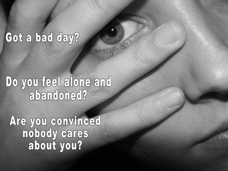 Got a bad day? Do you feel alone and abandoned? Are you convinced nobody cares about you?