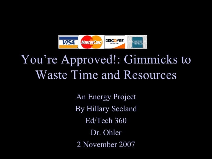 You're Approved!: Gimmicks to Waste Time and Resources An Energy Project By Hillary Seeland Ed/Tech 360 Dr. Ohler 2 Novemb...
