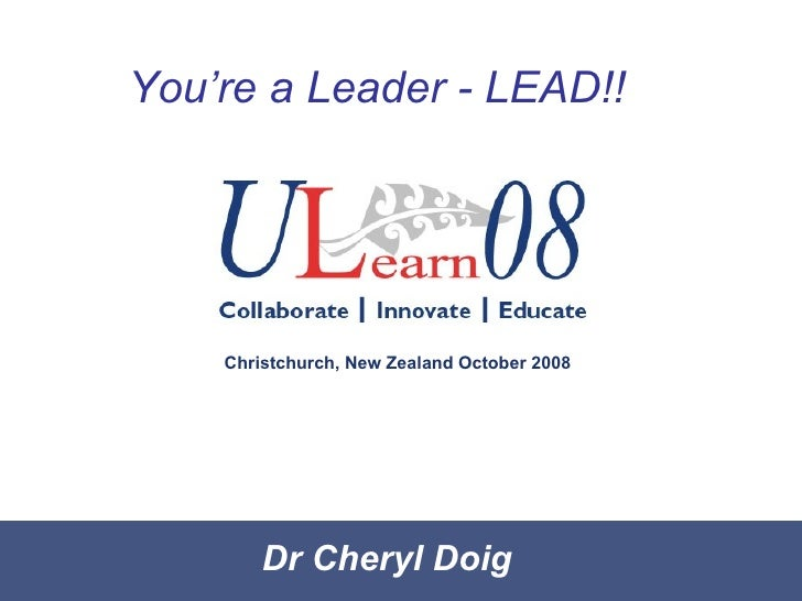 Dr Cheryl Doig You're a Leader - LEAD!! Christchurch, New Zealand October 2008