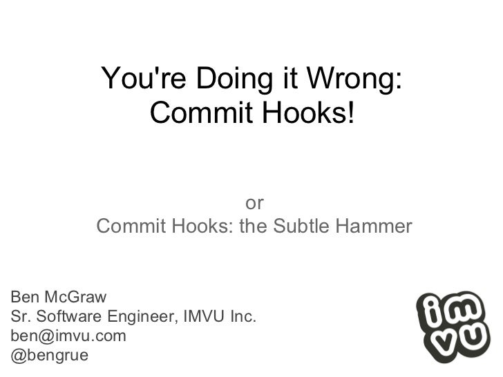 Youre Doing it Wrong:              Commit Hooks!                          or           Commit Hooks: the Subtle HammerBen ...