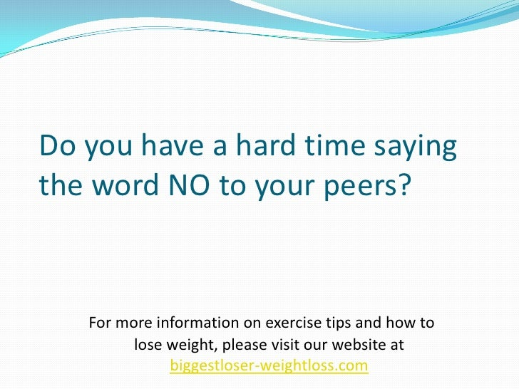 Do you have a hard time saying the word NO to your peers?<br />For more information on exercise tips and how to lose weigh...
