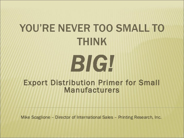 Expor t Distribution Primer for Small Manufacturers  Mike Scaglione – Director of International Sales – Printing Research,...