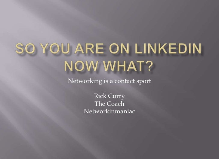 So you are on LINKEDIN now what?<br />Networking is a contact sport<br />Rick Curry<br />The Coach<br />Networkinmaniac<br />