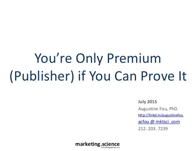 marketing.scienceconsulting group, inc. You're Only Premium (Publisher) if You Can Prove It July 2015 Augustine Fou, PhD. ...