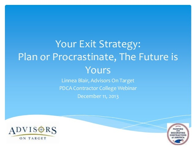 Your Exit Strategy: Plan or Procrastinate, The Future is Yours Linnea Blair, Advisors On Target PDCA Contractor College We...