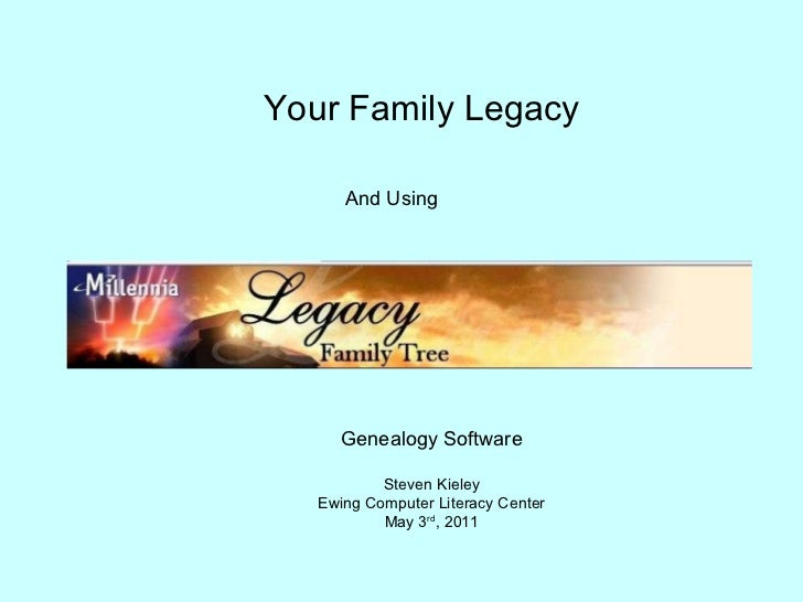 Your Family Legacy And Using Genealogy Software Steven Kieley Ewing Computer Literacy Center May 3 rd , 2011