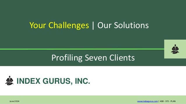 INDEX GURUS, INC. Your Challenges   Our Solutions www.indexgurus.com   408 - 372 - PLAN Profiling Seven Clients June 2014