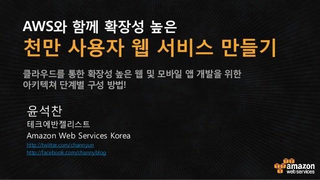 AWS와 함께 확장성 높은 천만 사용자 웹 서비스 만들기 클라우드를 통한 확장성 높은 웹 및 모바일 앱 개발을 위한 아키텍쳐 단계별 구성 방법! 윤석찬 테크에반젤리스트 Amazon Web Services Korea ht...