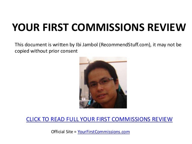 YOUR FIRST COMMISSIONS REVIEWThis document is written by Ibi Jambol (RecommendStuff.com), it may not becopied without prio...