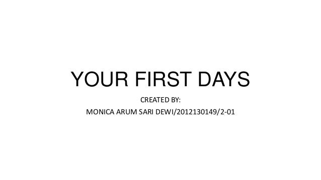 YOUR FIRST DAYS CREATED BY: MONICA ARUM SARI DEWI/2012130149/2-01
