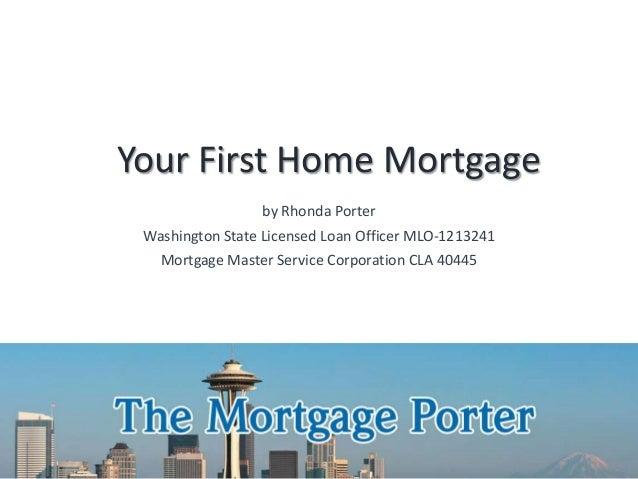 Your First Home Mortgage by Rhonda Porter Washington State Licensed Loan Officer MLO-1213241 Mortgage Master Service Corpo...