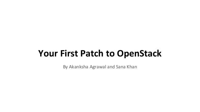 Your First Patch to OpenStack By Akanksha Agrawal and Sana Khan