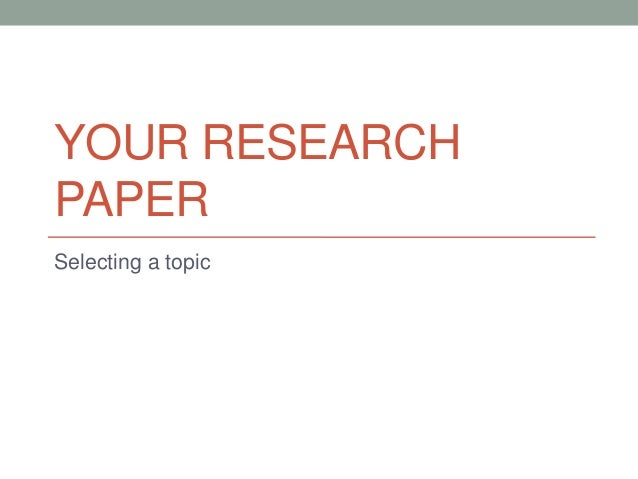 YOUR RESEARCHPAPERSelecting a topic