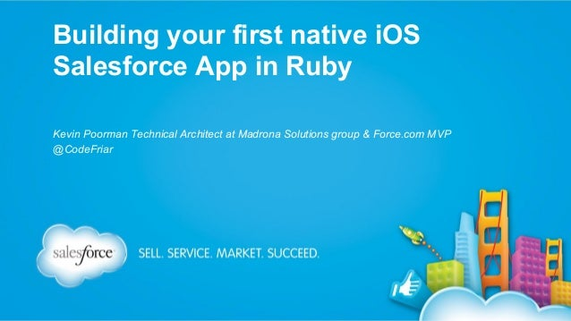 Building your first native iOS Salesforce App in Ruby Kevin Poorman Technical Architect at Madrona Solutions group & Force...