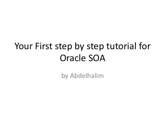 Your First step by step tutorial for Oracle SOA by Abdelhalim