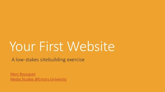 Your First Website A low-stakes sitebuilding exercise Marc Bousquet Media Studies @Emory University