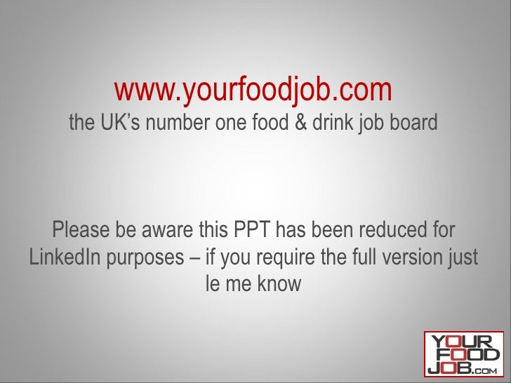www.yourfoodjob.com the UK's number one food & drink job board Please be aware this PPT has been reduced for LinkedIn purp...