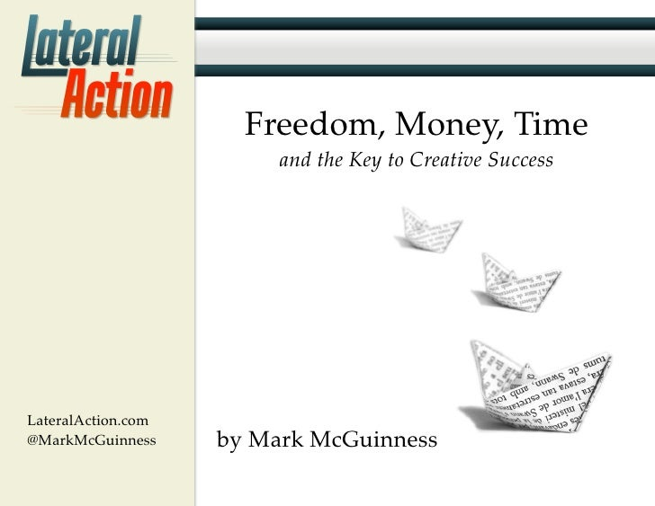 Freedom, Money, Time                         and the Key to Creative SuccessLateralAction.com@MarkMcGuinness     by Mark M...