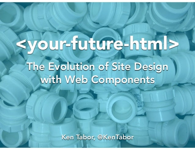 <your-future-html> The Evolution of Site Design with Web Components Ken Tabor, @KenTabor