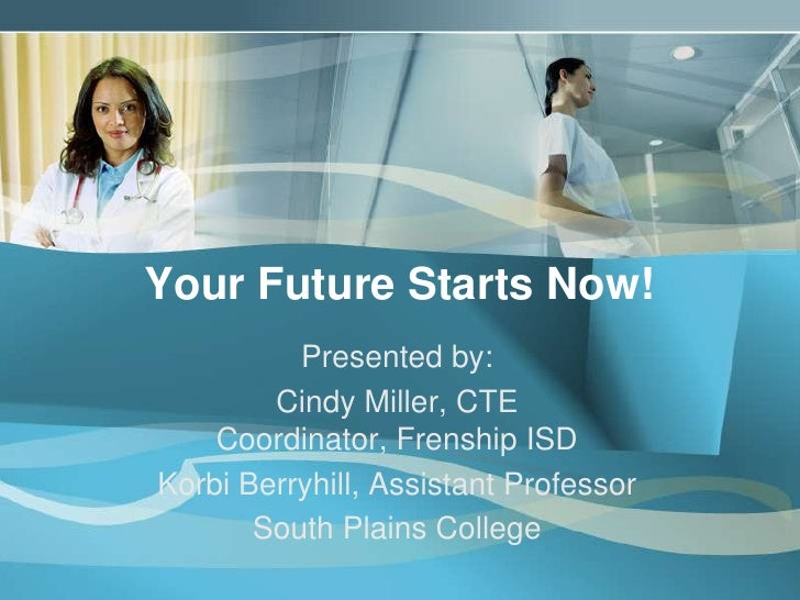 Your Future Starts Now!<br />Presented by:<br />Cindy Miller, CTE Coordinator, Frenship ISD<br />Korbi Berryhill, Assistan...