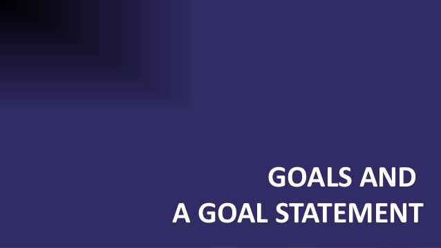 GOALS AND A GOAL STATEMENT