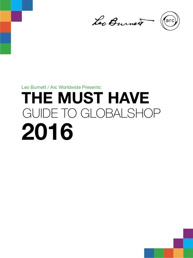 THE MUST HAVE GUIDE TO GLOBALSHOP 2016 Leo Burnett / Arc Worldwide Presents:
