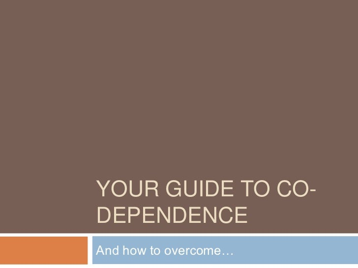 YOUR GUIDE TO CO-DEPENDENCEAnd how to overcome…