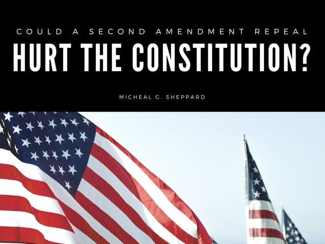 HURT THE CONSTITUTION? C O U L D A S E C O N D A M E N D M E N T R E P E A L  M I C H E A L G . S H E P P A R D