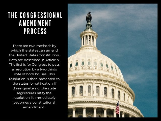 THE CONGRESSIONAL AMENDMENT PROCESS There are two methods by which the states can amend the United States Constitution. Bo...