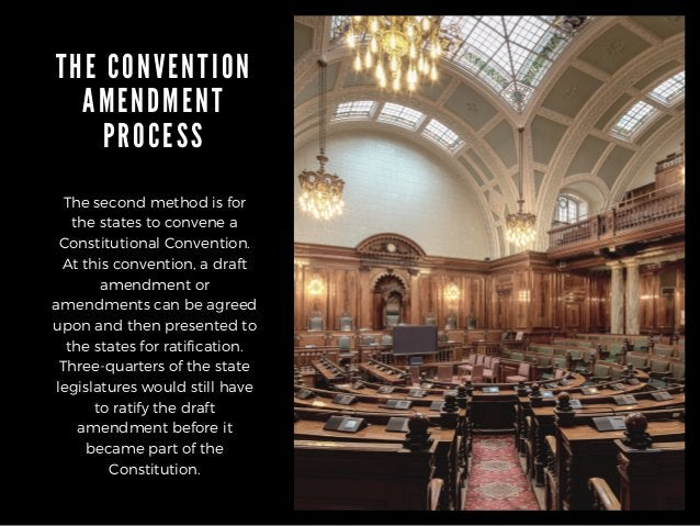 THE CONVENTION AMENDMENT PROCESS The second method is for the states to convene a Constitutional Convention. At this conve...