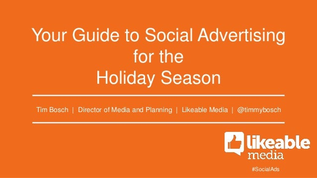 Your Guide to Social Advertising for the Holiday Season Tim Bosch | Director of Media and Planning | Likeable Media | @tim...