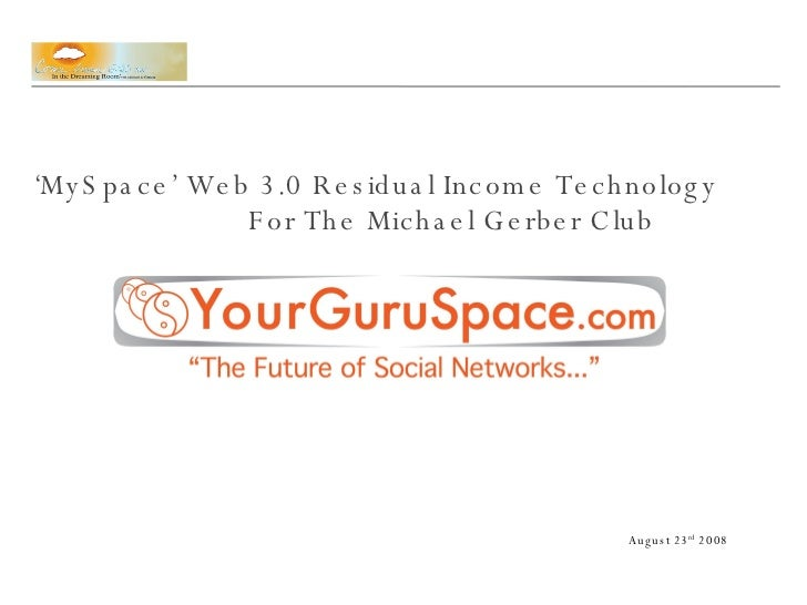 ' MySpace' Web 3.0 Residual Income Technology  For The Michael Gerber Club August 23 rd  2008