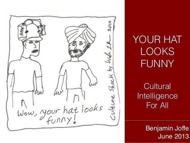 YOUR HATLOOKSFUNNYCulturalIntelligenceFor AllBenjamin Joffe!June 2013!