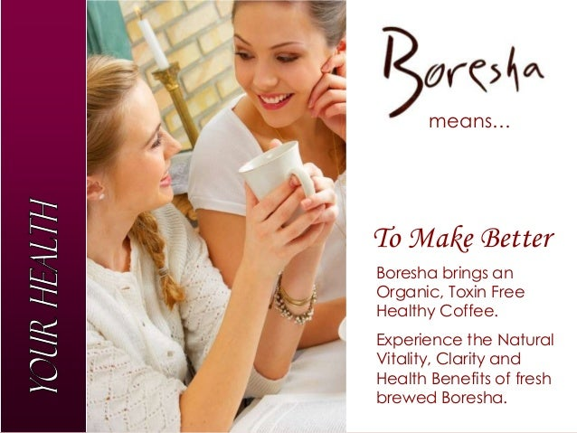 means…To Make BetterBoresha brings anOrganic, Toxin FreeHealthy Coffee.Experience the NaturalVitality, Clarity andHealth B...