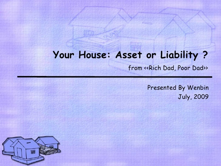 Your House: Asset or Liability ?                from <<Rich Dad, Poor Dad>>                        Presented By Wenbin    ...